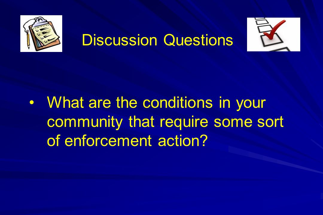 Discussion Questions What are the conditions in your community that require some sort of enforcement action