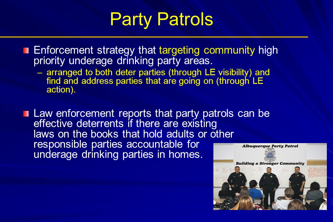 Party Patrols Enforcement strategy that targeting community high priority underage drinking party areas.