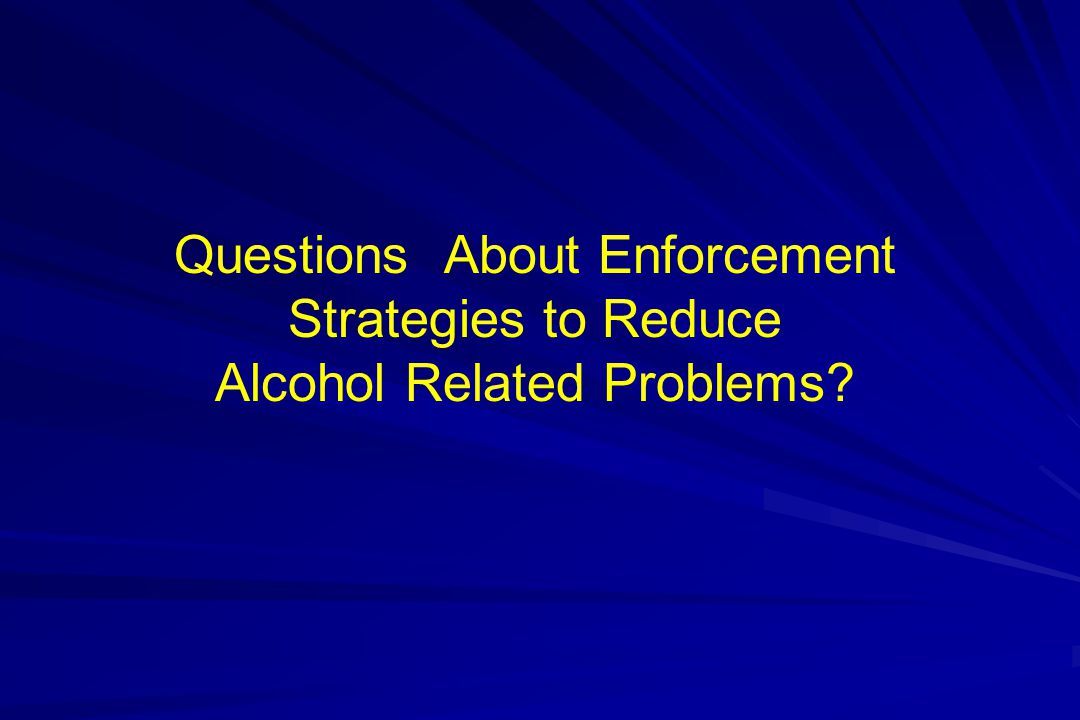 Questions About Enforcement Strategies to Reduce Alcohol Related Problems