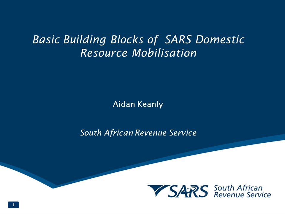 Basic Building Blocks of SARS Domestic Resource Mobilisation Aidan Keanly South African Revenue Service