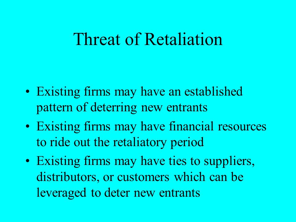 Threat of Retaliation Existing firms may have an established pattern of deterring new entrants.