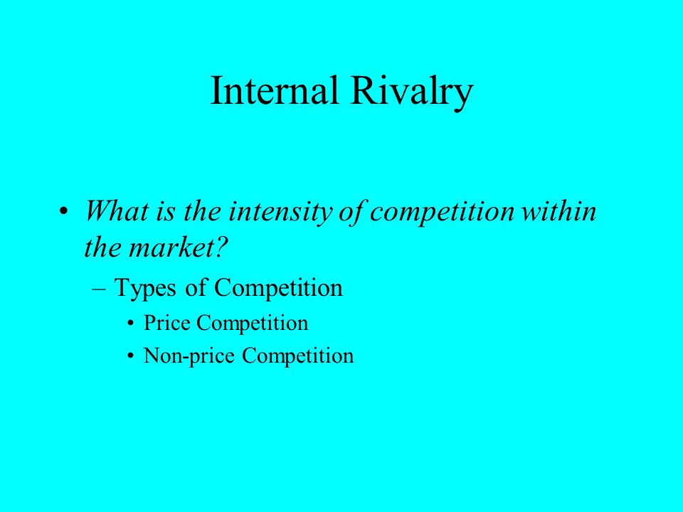 Internal Rivalry What is the intensity of competition within the market Types of Competition. Price Competition.