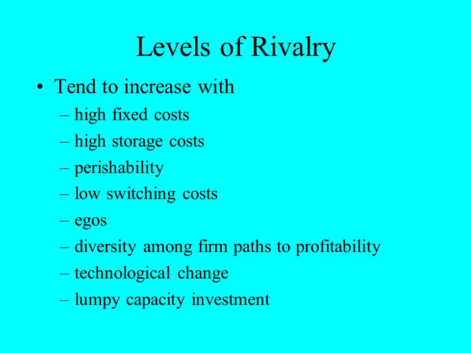 Levels of Rivalry Tend to increase with high fixed costs