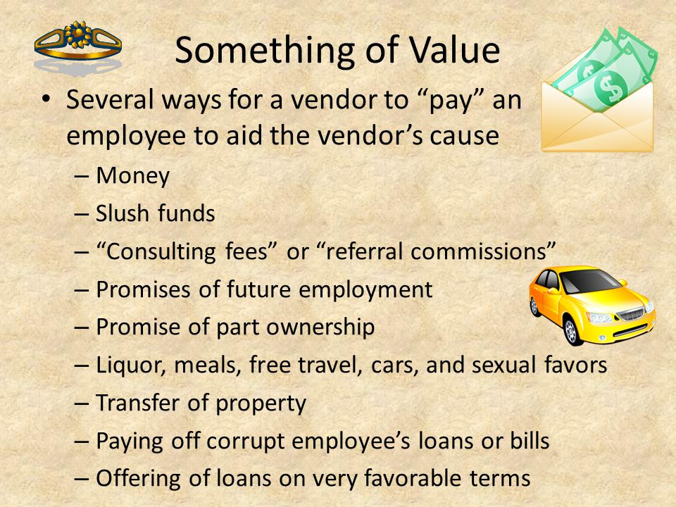 Something of Value Several ways for a vendor to pay an employee to aid the vendor's cause. Money.