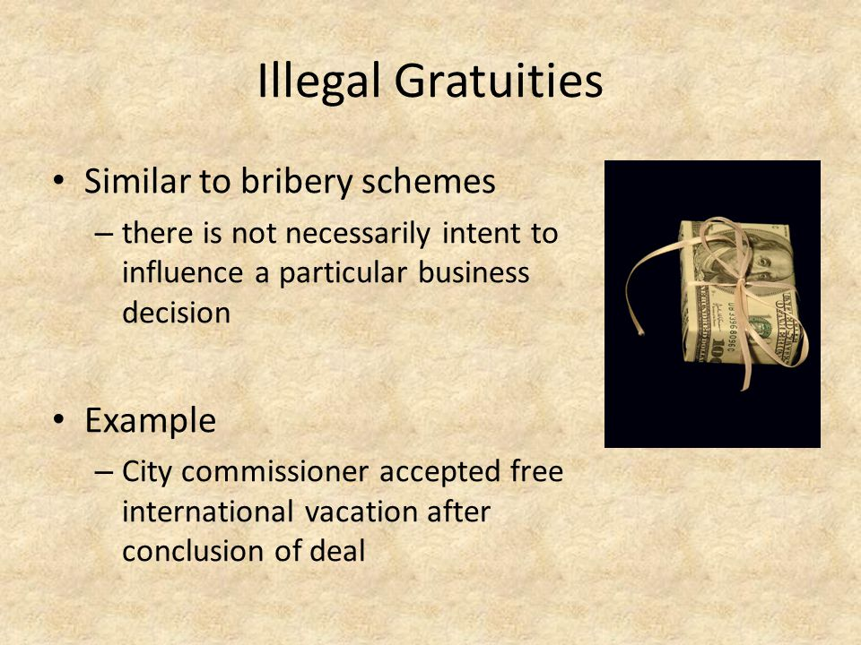 Illegal Gratuities Similar to bribery schemes Example