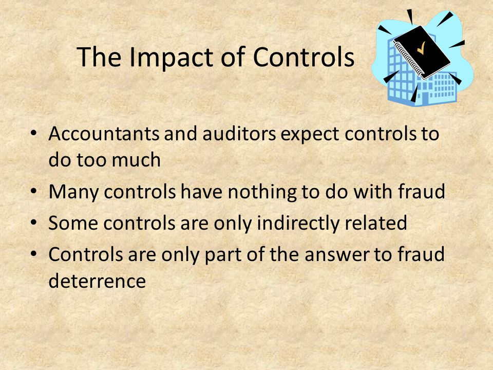 The Impact of Controls Accountants and auditors expect controls to do too much. Many controls have nothing to do with fraud.