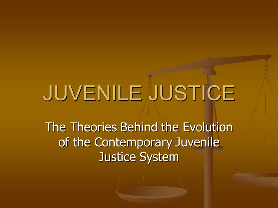 JUVENILE JUSTICE The Theories Behind the Evolution of the Contemporary Juvenile Justice System