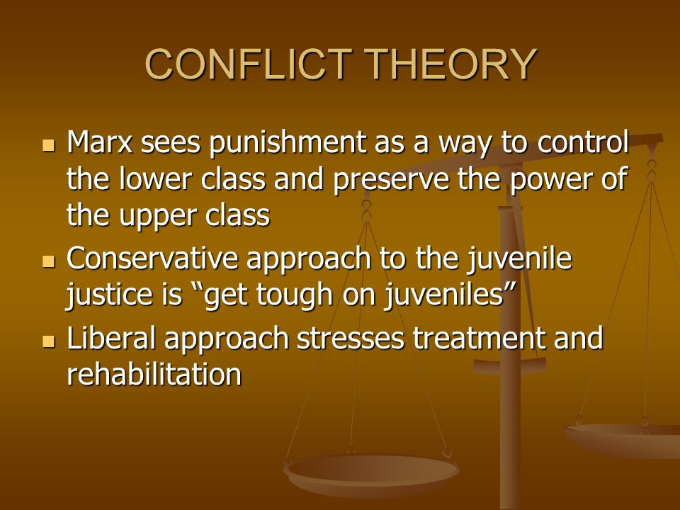 CONFLICT THEORY Marx sees punishment as a way to control the lower class and preserve the power of the upper class.