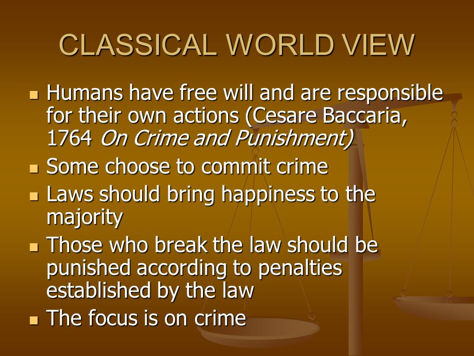CLASSICAL WORLD VIEW Humans have free will and are responsible for their own actions (Cesare Baccaria, 1764 On Crime and Punishment)