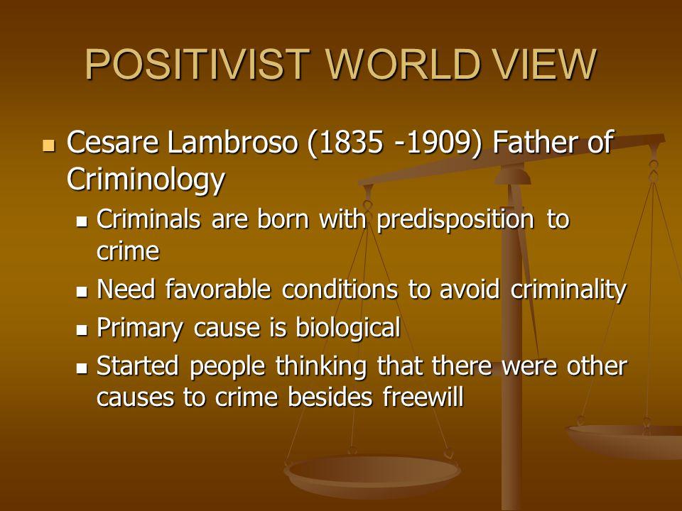POSITIVIST WORLD VIEW Cesare Lambroso (1835 -1909) Father of Criminology. Criminals are born with predisposition to crime.