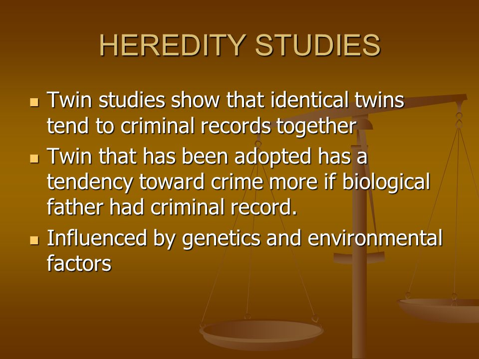 HEREDITY STUDIES Twin studies show that identical twins tend to criminal records together.