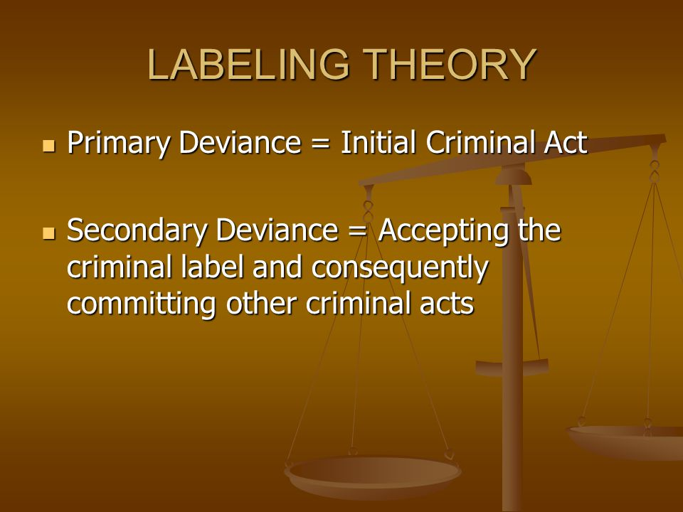 LABELING THEORY Primary Deviance = Initial Criminal Act