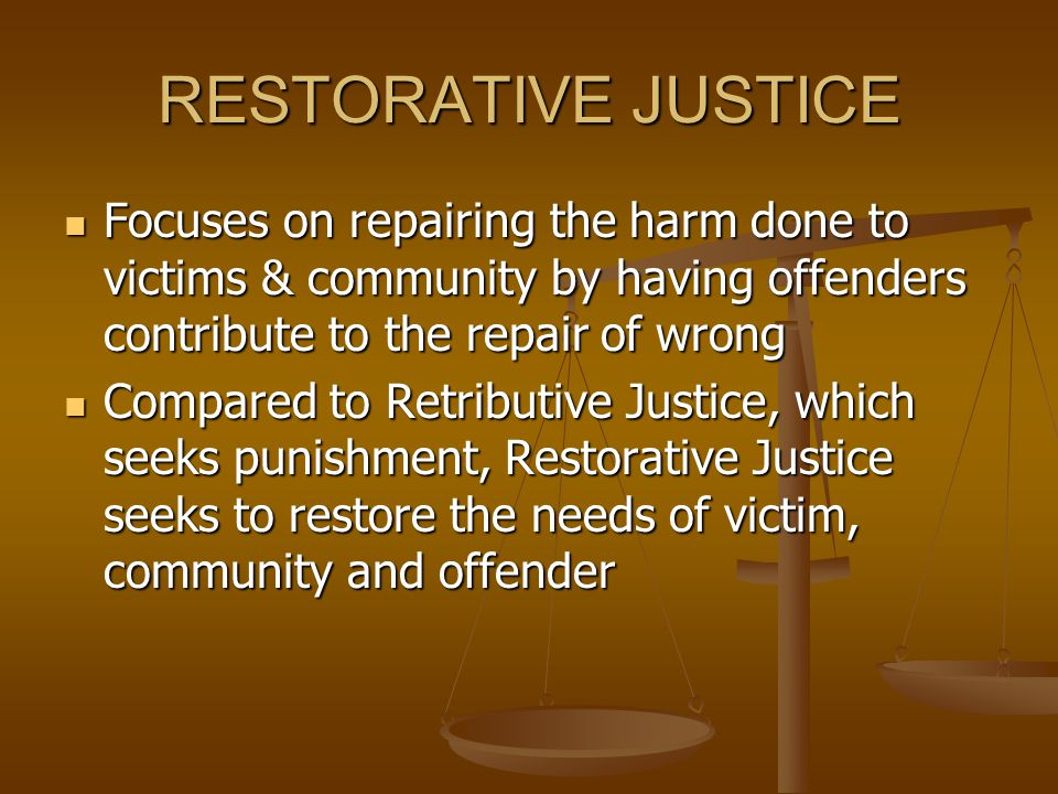 RESTORATIVE JUSTICE Focuses on repairing the harm done to victims & community by having offenders contribute to the repair of wrong.