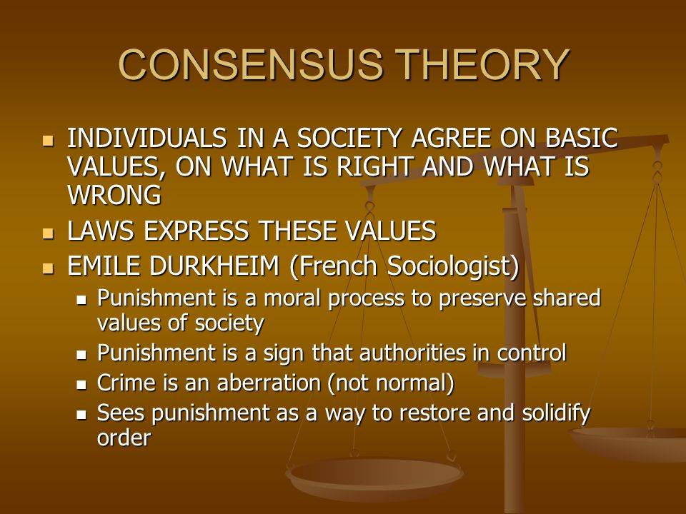 CONSENSUS THEORY INDIVIDUALS IN A SOCIETY AGREE ON BASIC VALUES, ON WHAT IS RIGHT AND WHAT IS WRONG.