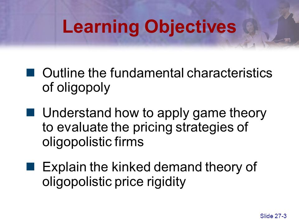 Learning Objectives Outline the fundamental characteristics of oligopoly.