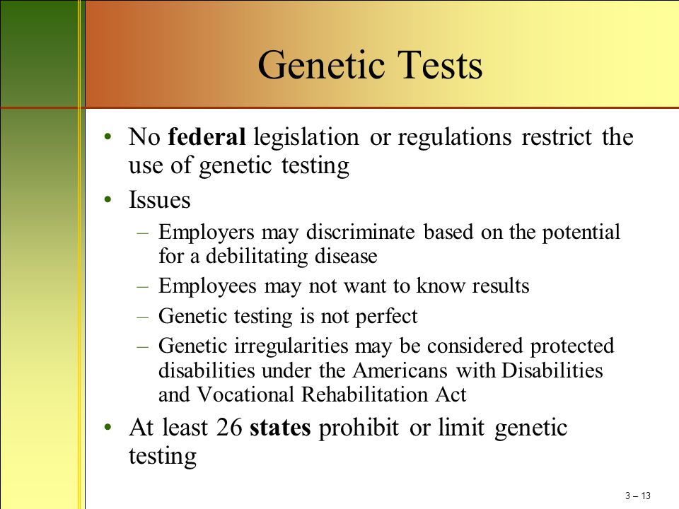 Genetic Tests No federal legislation or regulations restrict the use of genetic testing. Issues.