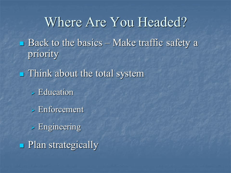 Where Are You Headed Back to the basics – Make traffic safety a priority. Think about the total system.
