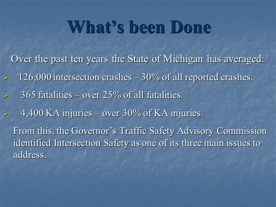 What's been Done Over the past ten years the State of Michigan has averaged: 126,000 intersection crashes – 30% of all reported crashes.