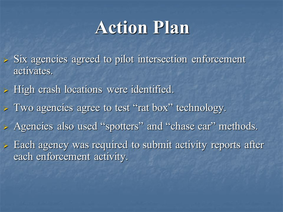 Action Plan Six agencies agreed to pilot intersection enforcement activates. High crash locations were identified.
