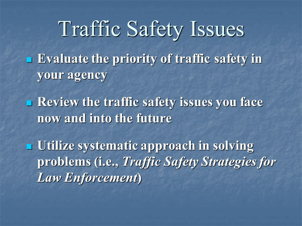 Traffic Safety Issues Evaluate the priority of traffic safety in your agency. Review the traffic safety issues you face now and into the future.