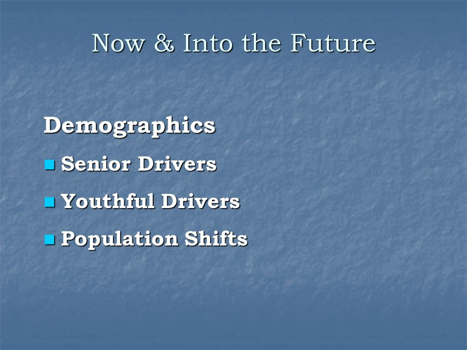 Now & Into the Future Demographics Senior Drivers Youthful Drivers