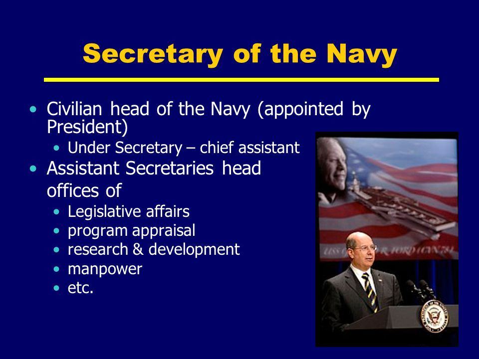 Secretary of the Navy Civilian head of the Navy (appointed by President) Under Secretary – chief assistant.
