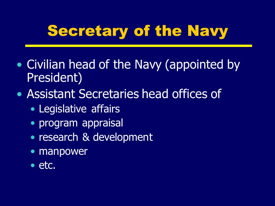 Secretary of the Navy Civilian head of the Navy (appointed by President) Assistant Secretaries head offices of.