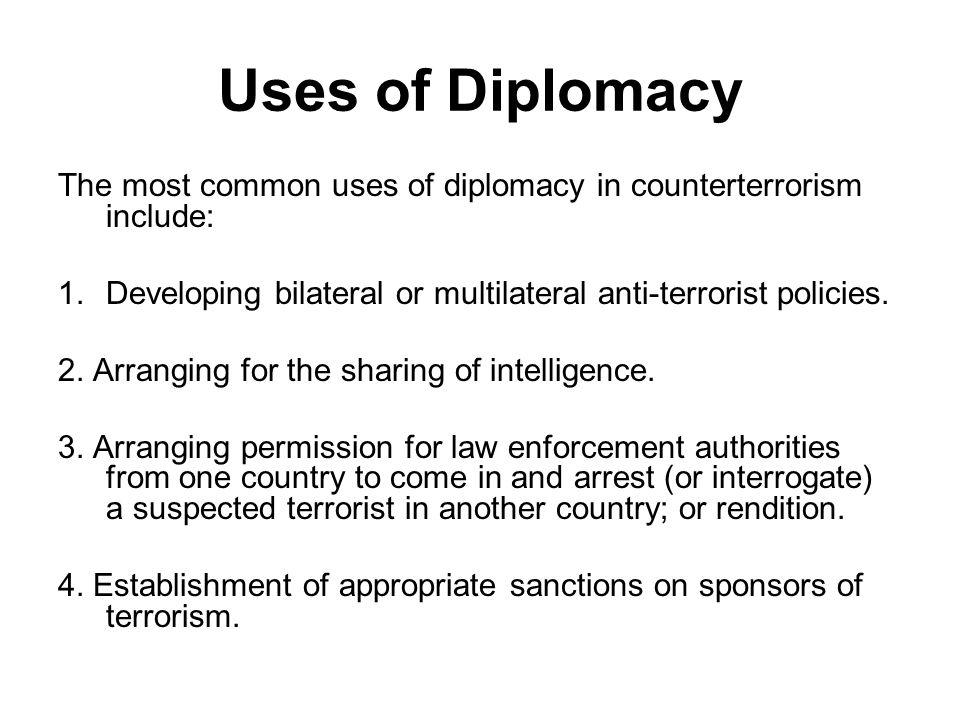 Uses of Diplomacy The most common uses of diplomacy in counterterrorism include: Developing bilateral or multilateral anti-terrorist policies.