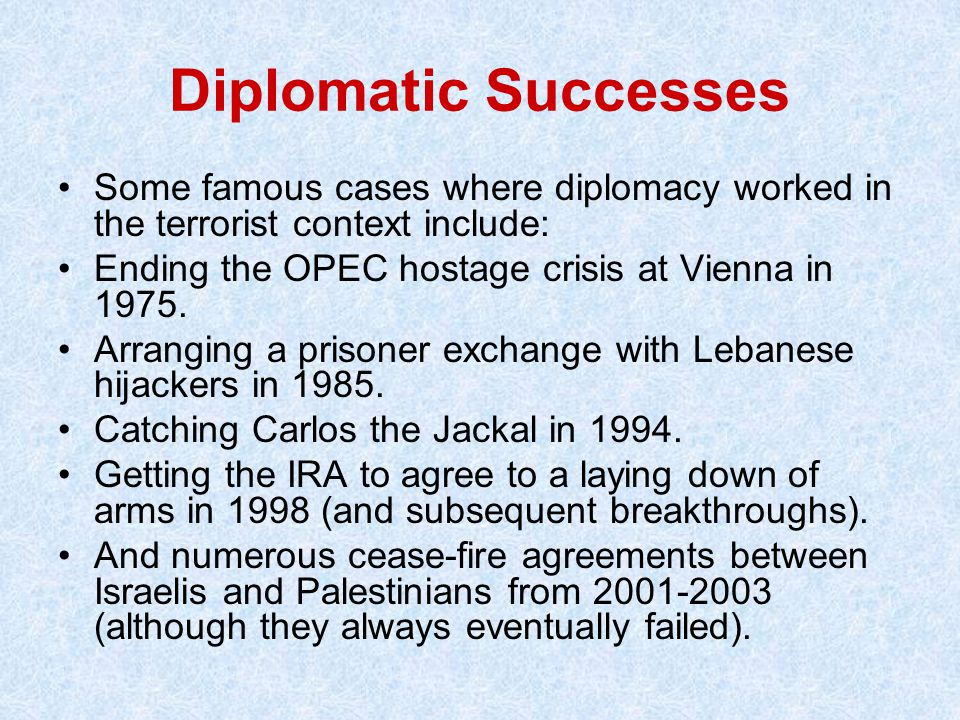 Diplomatic Successes Some famous cases where diplomacy worked in the terrorist context include: Ending the OPEC hostage crisis at Vienna in 1975.