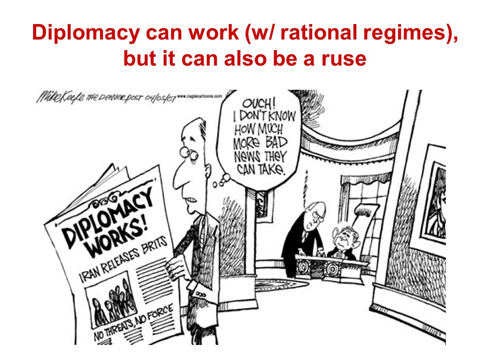 Diplomacy can work (w/ rational regimes), but it can also be a ruse