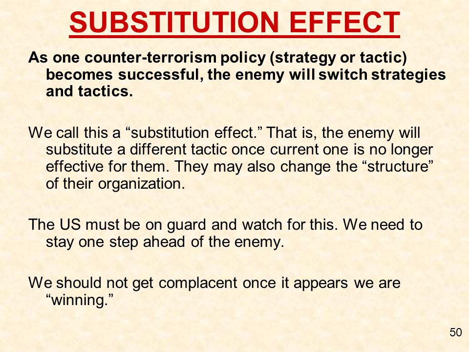 SUBSTITUTION EFFECT As one counter-terrorism policy (strategy or tactic) becomes successful, the enemy will switch strategies and tactics.