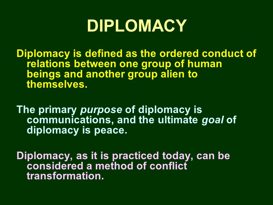 DIPLOMACY Diplomacy is defined as the ordered conduct of relations between one group of human beings and another group alien to themselves.