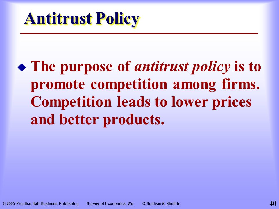 Antitrust Policy The purpose of antitrust policy is to promote competition among firms. Competition leads to lower prices and better products.
