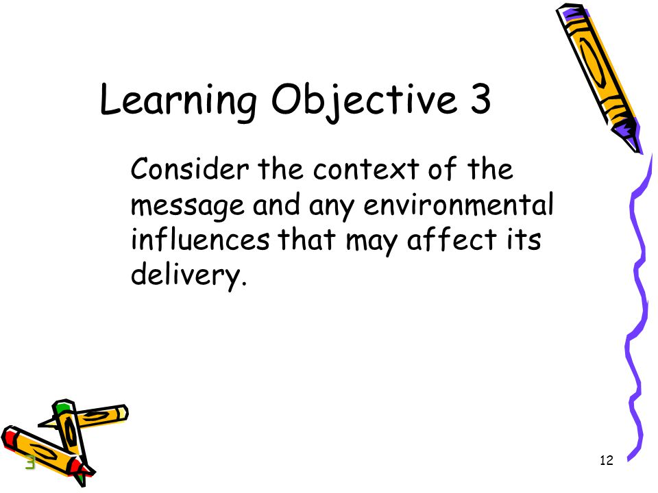 BCOM Chapter 04 Learning Objective 3. Consider the context of the message and any environmental influences that may affect its delivery.