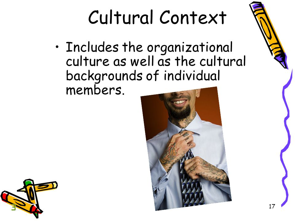 Cultural Context Includes the organizational culture as well as the cultural backgrounds of individual members.