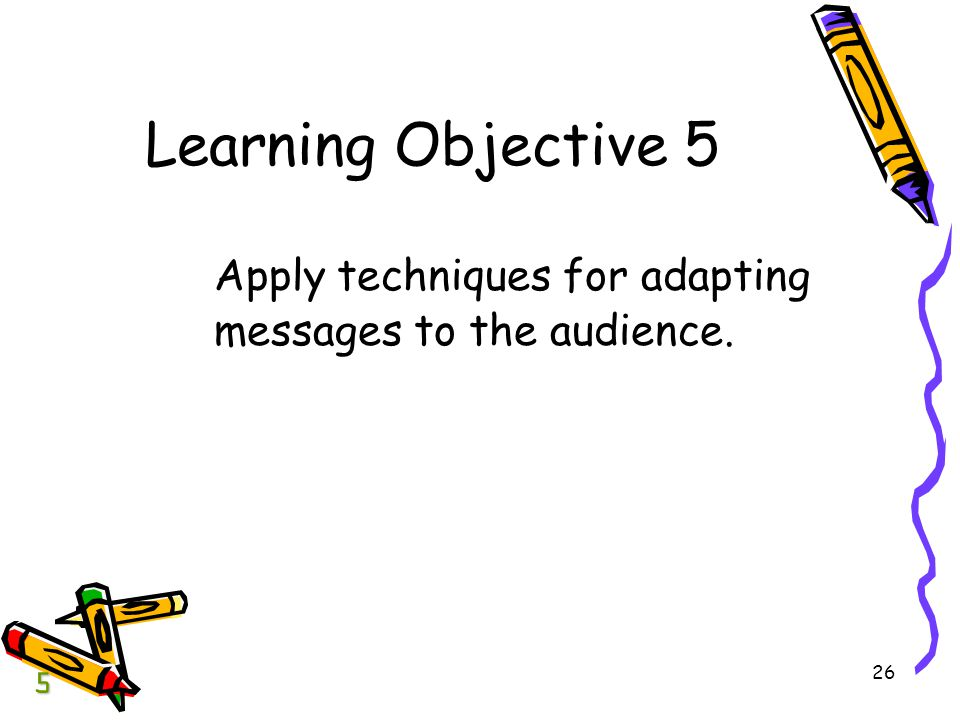 BCOM Chapter 04 Learning Objective 5 Apply techniques for adapting messages to the audience. 5