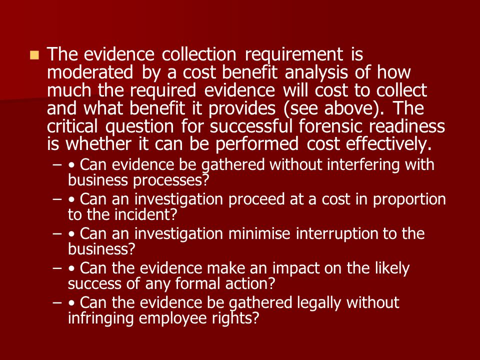 The evidence collection requirement is moderated by a cost benefit analysis of how much the required evidence will cost to collect and what benefit it provides (see above). The critical question for successful forensic readiness is whether it can be performed cost effectively.
