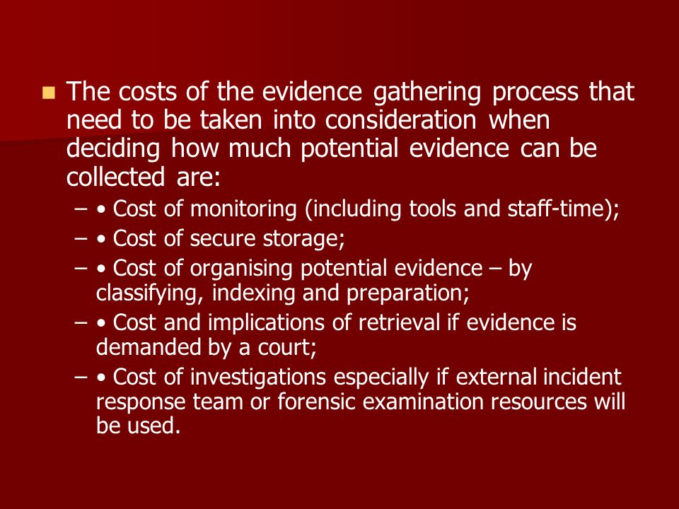The costs of the evidence gathering process that need to be taken into consideration when deciding how much potential evidence can be collected are: