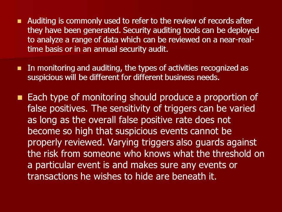 Auditing is commonly used to refer to the review of records after they have been generated. Security auditing tools can be deployed to analyze a range of data which can be reviewed on a near-real-time basis or in an annual security audit.