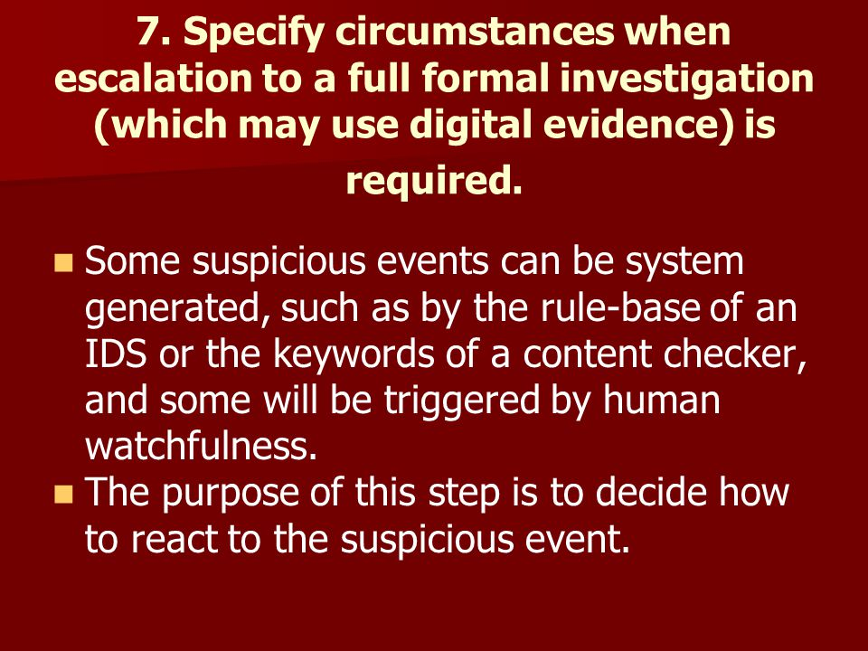 7. Specify circumstances when escalation to a full formal investigation (which may use digital evidence) is required.