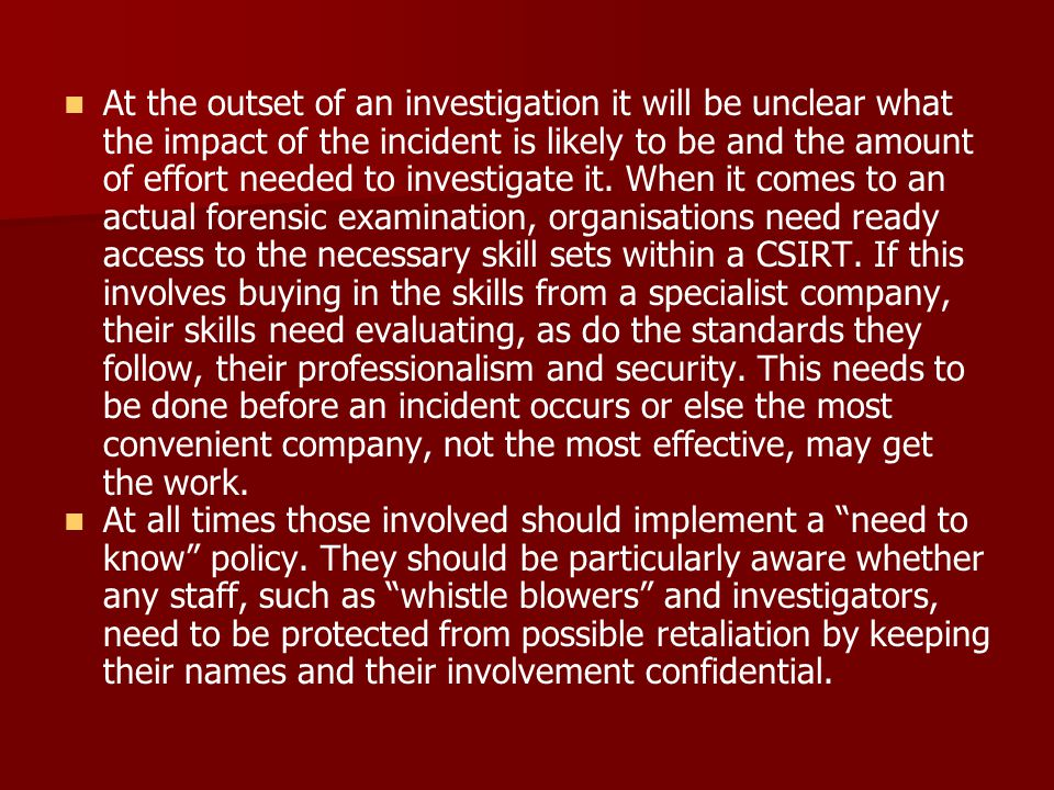 At the outset of an investigation it will be unclear what the impact of the incident is likely to be and the amount of effort needed to investigate it. When it comes to an actual forensic examination, organisations need ready access to the necessary skill sets within a CSIRT. If this involves buying in the skills from a specialist company, their skills need evaluating, as do the standards they follow, their professionalism and security. This needs to be done before an incident occurs or else the most convenient company, not the most effective, may get the work.