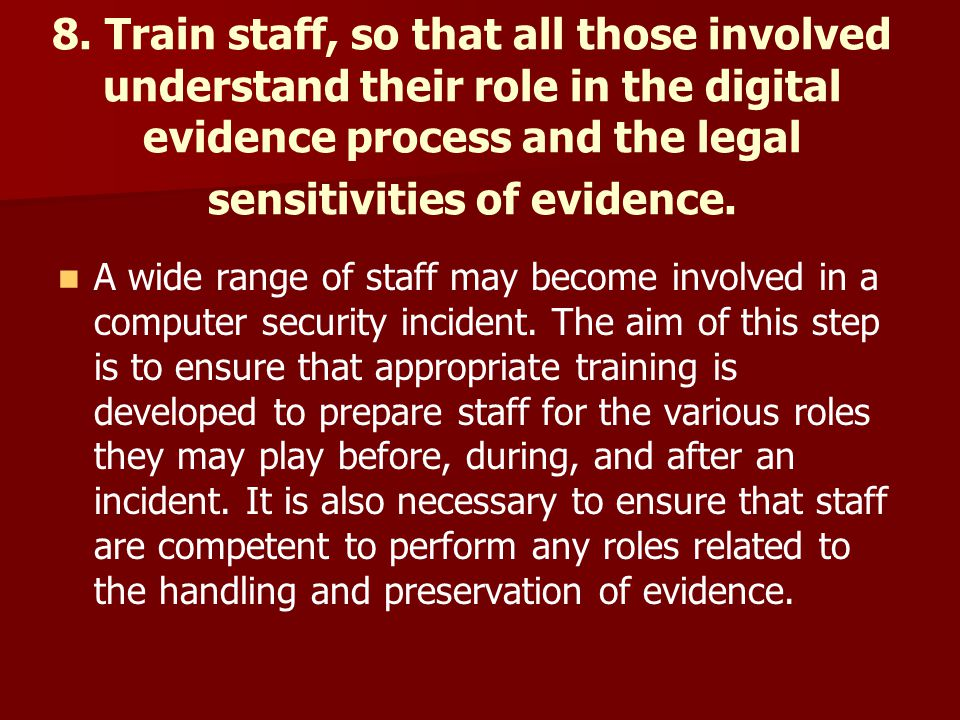 8. Train staff, so that all those involved understand their role in the digital evidence process and the legal sensitivities of evidence.