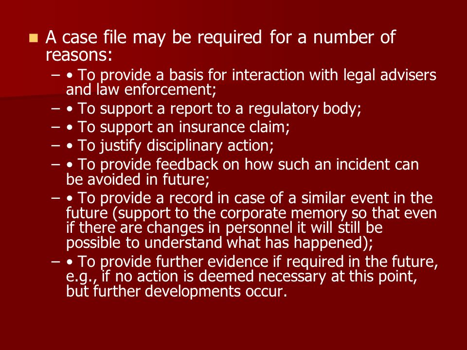 A case file may be required for a number of reasons: