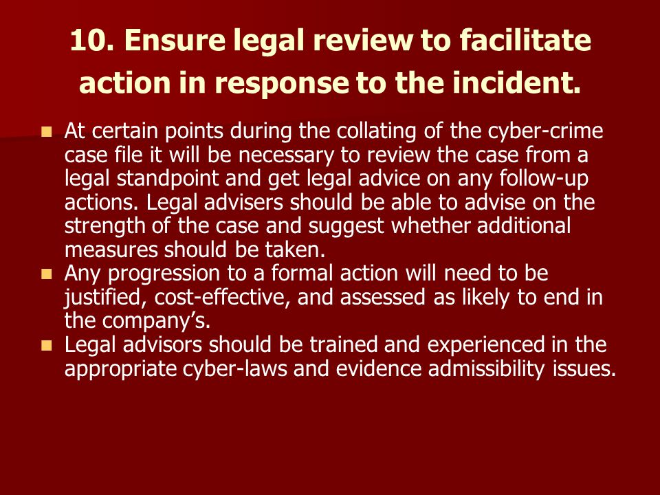 10. Ensure legal review to facilitate action in response to the incident.