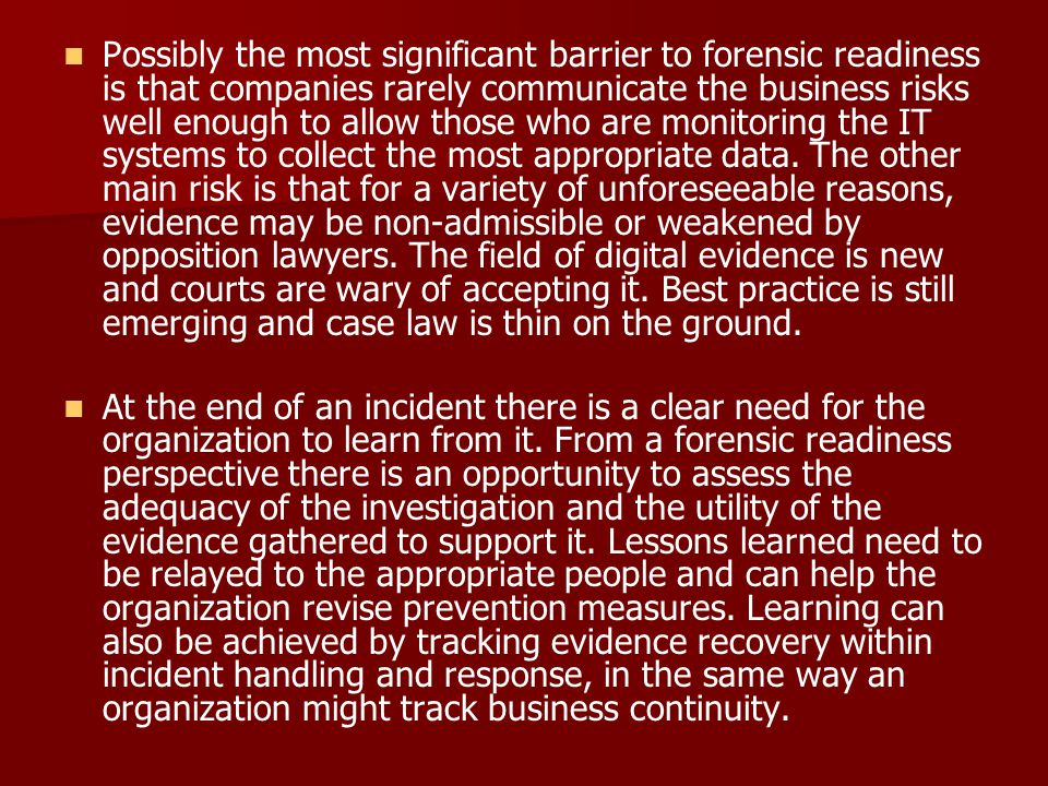Possibly the most significant barrier to forensic readiness is that companies rarely communicate the business risks well enough to allow those who are monitoring the IT systems to collect the most appropriate data. The other main risk is that for a variety of unforeseeable reasons, evidence may be non-admissible or weakened by opposition lawyers. The field of digital evidence is new and courts are wary of accepting it. Best practice is still emerging and case law is thin on the ground.