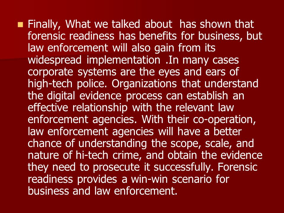 Finally, What we talked about has shown that forensic readiness has benefits for business, but law enforcement will also gain from its widespread implementation .In many cases corporate systems are the eyes and ears of high-tech police.