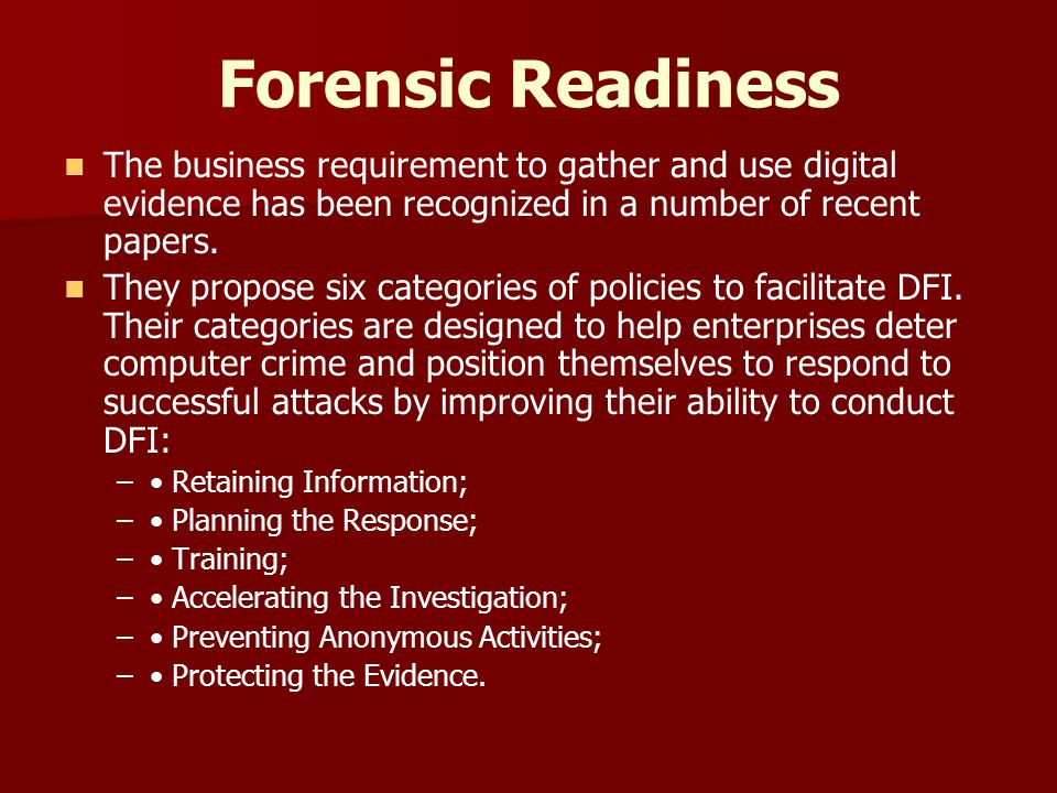 Forensic Readiness The business requirement to gather and use digital evidence has been recognized in a number of recent papers.