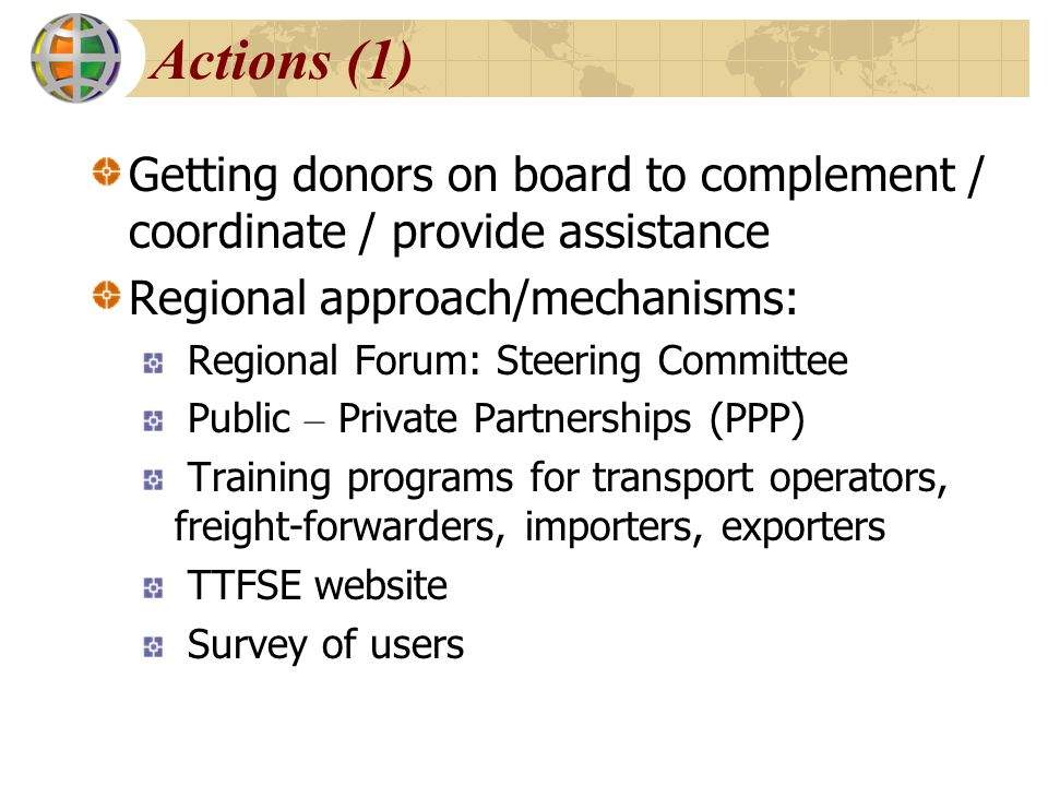 Actions (1) Getting donors on board to complement / coordinate / provide assistance. Regional approach/mechanisms: