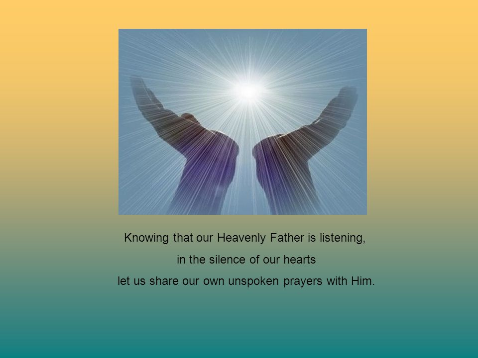 Knowing that our Heavenly Father is listening,