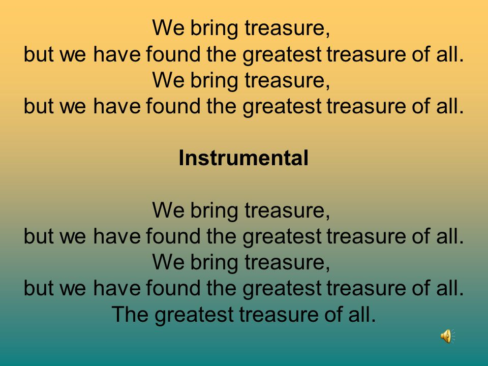 but we have found the greatest treasure of all.